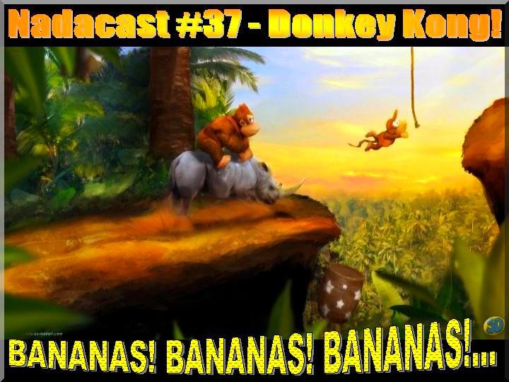 Nadacast #37 - Donkey Kong! Bananas! Bananas! Bananas!