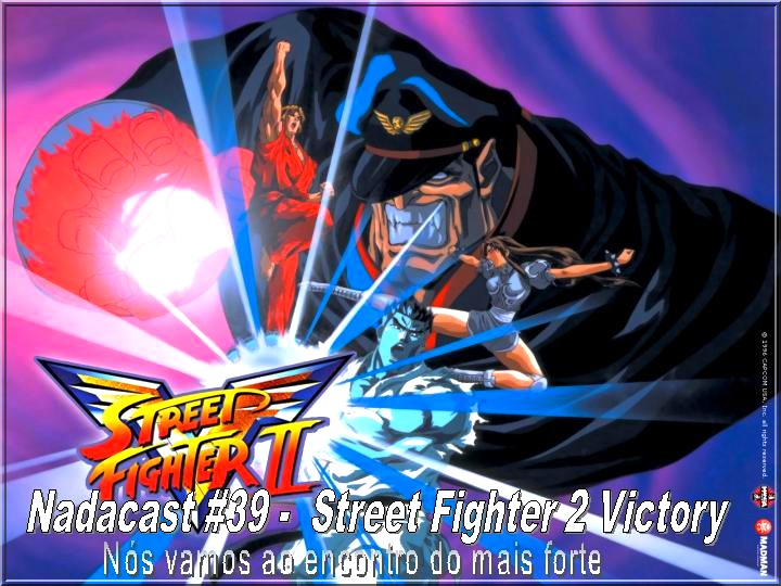Nadacast #39 - Street Fighter 2 Victory - Nós vamos ao encontro do mais forte